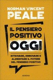 IL PENSIERO POSITIVO OGGI Rinnovare e alimentare il potere del pensiero positivo di Norman Vincent Peale