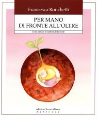 PER MANO DI FRONTE ALL'OLTRE Come parlare ai bambini della morte di Francesca Ronchetti
