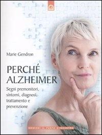 PERCHè ALZHEIMER Segni premonitori, sintomi, diagnosi, trattamento e prevenzione di Marie Gendron