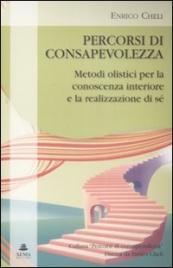 PERCORSI DI CONSAPEVOLEZZA Metodi olistici per la conoscenza interiore e la realizzazione di sé di Enrico Cheli