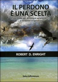 IL PERDONO è UNA SCELTA Il solo modo per dissolvere veramente l'ira e ristabilire la speranza di Robert D. Enright