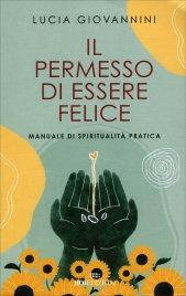 IL PERMESSO DI ESSERE FELICE Manuale di spiritualità pratica di Lucia Giovannini