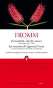 PERSONALITà, LIBERTà E AMORE - LA MISSIONE DI SIGMUND FREUD di Erich Fromm
