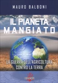 IL PIANETA MANGIATO La guerra dell'agricoltura contro la terra di Mauro Balboni