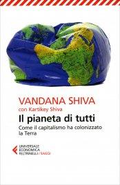 IL PIANETA DI TUTTI Come il capitalismo ha colonizzato la Terra di Vandana Shiva, Kartikey Shiva