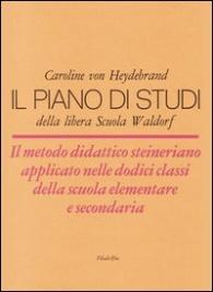 IL PIANO STUDI DELLA LIBERA SCUOLA WALDORF Il metodo didattico steineriano applicato alle dodici classi della scuola elementare e secondaria di Caroline von Heydebrand