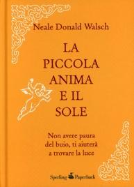 LA PICCOLA ANIMA E IL SOLE Non avere paura del buio, ti aiuterà a trovare la luce - Nuova edizione di Neale Donald Walsch