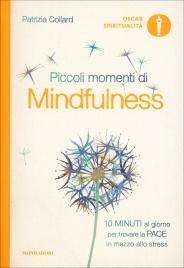 PICCOLI MOMENTI DI MINDFULNESS 10 minuti al giorno per un'oasi di pace in mezzo allo stress di Patrizia Collard