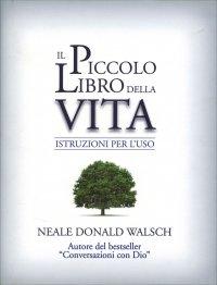 IL PICCOLO LIBRO DELLA VITA Istruzioni per l'uso di Neale Donald Walsch