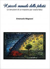 IL PICCOLO MANUALE DELLA FELICITà Le istruzioni di un maestro per vivere felici di Emanuela Magnoni