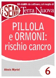 PILLOLA E ORMONI: RISCHIO CANCRO (EBOOK) Come affrontare secondo natura mestruazioni, menopausa e infertilità di Alexis Myriel