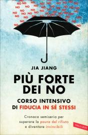 PIù FORTE DEI NO - CORSO INTENSIVO DI FIDUCIA IN Sé STESSI Cronaca semiseria per superare la paura del rifiuto e diventare invincibili di Jia Jiang