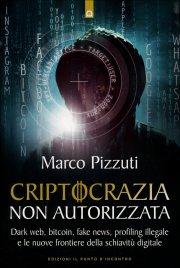 CRIPTOCRAZIA NON AUTORIZZATA Dark web, bitcoin, fake news, profiling illegale e le nuove frontiere della schiavitù digitale di Marco Pizzuti