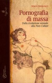 PORNOGRAFIA DI MASSA Dalla rivoluzione sessuale alla Porn Culture di Marco Menicocci