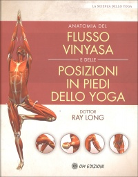 ANATOMIA DEL FLUSSO VINYASA E DELLE POSIZIONI IN PIEDI DELLO YOGA La scienza dello yoga di Ray Long