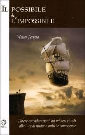 IL POSSIBILE & L'IMPOSSIBILE Libere considerazioni sui misteri rivisti alla luce di nuove e antiche conoscenze di Walter Ferrero