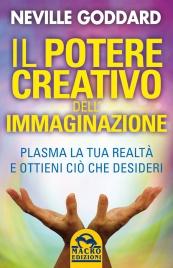 IL POTERE CREATIVO DELL'IMMAGINAZIONE Plasma la tua realtà e ottieni ciò che desideri di Neville Goddard