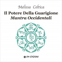 IL POTERE DELLA GUARIGIONE - MANTRA OCCIDENTALI di Melissa Celtica
