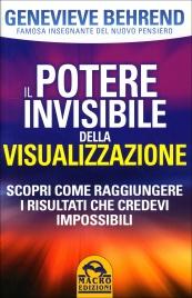 IL POTERE INVISIBILE DELLA VISUALIZZAZIONE Scopri come raggiungere i risultati che credevi impossibili di Genevieve Behrend