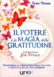 IL POTERE E LA MAGIA DELLA GRATITUDINE Trasforma la vibrazione della tua vita e metti le ali al tuo cammino - Introduzione di Joe Vitale di Ivan Nossa