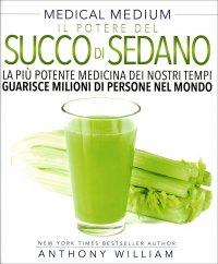 MEDICAL MEDIUM - IL POTERE DEL SUCCO DI SEDANO La più potente medicina dei nostri tempi guarisce milioni di persone nel mondo di Anthony William