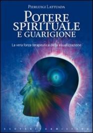 POTERE SPIRITUALE E GUARIGIONE La vera forza terapeutica della visualizzazione di Pierluigi Lattuada