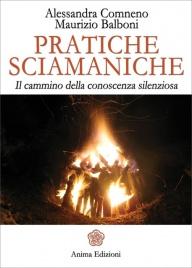 PRATICHE SCIAMANICHE Il cammino della conoscenza silenziosa di Alessandra Comneno, Maurizio Balboni