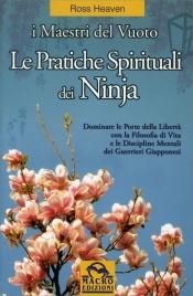 LE PRATICHE SPIRITUALI DEI NINJA - I MAESTRI DEL VUOTO Dominare le Porte delle Libertà con la Filosofia di Vita e le Discipline Mentali dei Guerrieri Giapponesi di Ross Heaven
