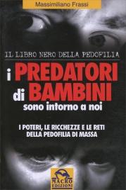 I PREDATORI DI BAMBINI SONO INTORNO A NOI I poteri, le ricchezze e le reti della pedofilia di massa - Il Libro Nero della Pedofilia di Massimiliano Frassi