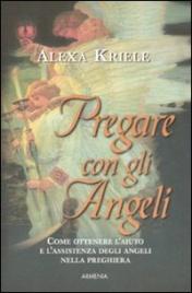 PREGARE CON GLI ANGELI Come ottenere l'aiuto e l'assistenza degli angeli nella preghiera di Alexa Kriele