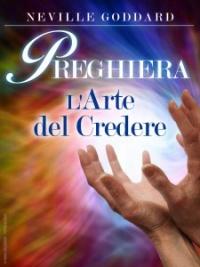 PREGHIERA - L'ARTE DEL CREDERE (EBOOK) di Neville Goddard