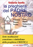 LA PREGHIERA DEL PADRE NOSTRO Sette meditazioni, ermetismo e simbolismo, della preghiera Cristica di Valerio Sanfo