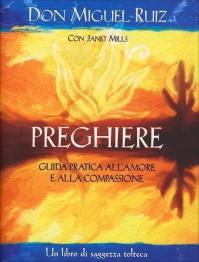 PREGHIERE - GUIDA PRATICA ALL'AMORE E ALLA COMPASSIONE Un libro di saggezza tolteca di Don Miguel Ruiz