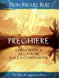 PREGHIERE - GUIDA PRATICA ALL'AMORE E ALLA COMPASSIONE (EBOOK) Un libro di saggezza tolteca di Don Miguel Ruiz