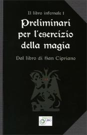 PRELIMINARI PER L'ESERCIZIO DELLA MAGIA Dal libro di San Cipriano - Il libro infernale vol. 1
