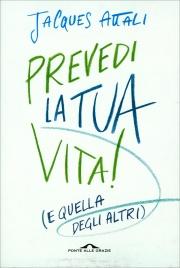 PREVEDI LA TUA VITA! (E QUELLA DEGLI ALTRI) di Jacques Attali