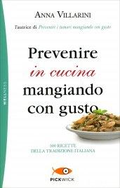 PREVENIRE IN CUCINA MANGIANDO CON GUSTO 500 ricette della tradizione italiana di Anna Villarini