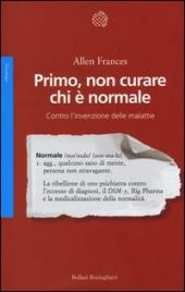 PRIMO, NON CURARE CHI È NORMALE Contro l'invenzione delle malattie di Allen Frances