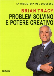 PROBLEM SOLVING E POTERE CREATIVO di Brian Tracy