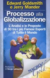 PROCESSO ALLA GLOBALIZZAZIONE L'analisi e le proposte di 30 tra i più famosi esperti di tutto il mondo di Edward Goldsmith, Jerry Mander
