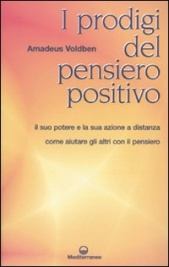 I PRODIGI DEL PENSIERO POSITIVO Il suo potere e la sua azione a distanza - Come aiutare gli altri con il pensiero - Nuova edizione di Amadeus Voldben