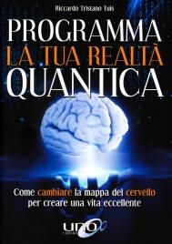 PROGRAMMA LA TUA REALTà QUANTICA Come cambiare la mappa del cervello per creare una vita eccellente di Riccardo Tristano Tuis