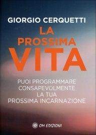 LA PROSSIMA VITA Puoi programmare consapevolmente la tua prossima incarnazione di Giorgio Cerquetti