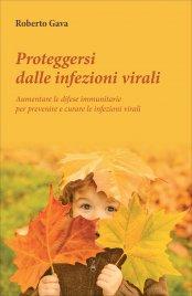 PROTEGGERSI DALLE INFEZIONI VIRALI Aumentare le difese immunitarie per prevenire e curare le infezioni virali di Roberto Gava