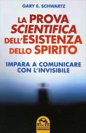 LA PROVA SCIENTIFICA DELL'ESISTENZA DELLO SPIRITO Impara a comunicare con l'invisibile di Gary Schwartz