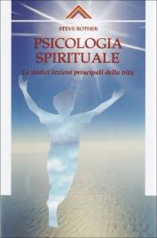 PSICOLOGIA SPIRITUALE Le Dodici Lezioni Principali della Vita di Steve Rother