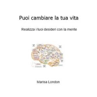 PUOI CAMBIARE LA TUA VITA (EBOOK) Realizza i tuoi desideri con la mente di Marisa London