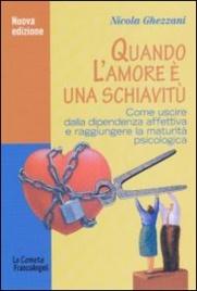 QUANDO L'AMORE è UNA SCHIAVITù Come uscire dalla dipendenza affettiva e raggiungere la maturità psicologica di Nicola Ghezzani