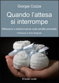 QUANDO L'ATTESA SI INTERROMPE Riflessioni e testimonianze sulla perdita prenatale di Giorgia Cozza