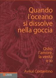 QUANDO L'OCEANO SI DISSOLVE NELLA GOCCIA Osho l'amore, la verità e io di Avikal Costantino